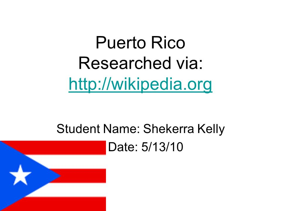 Puerto Rico Researched via: http://wikipedia.org