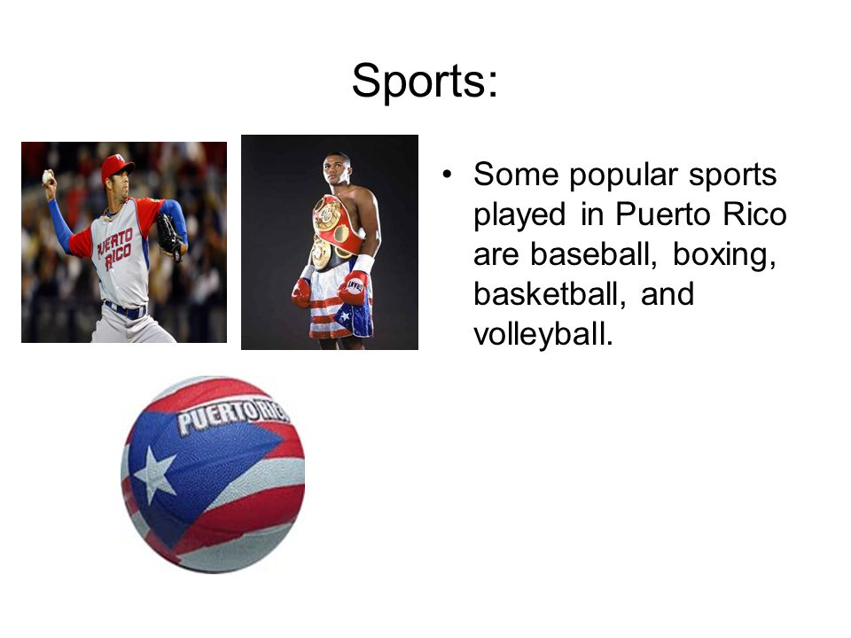 Sports: Some popular sports played in Puerto Rico are baseball, boxing, basketball, and volleyball.