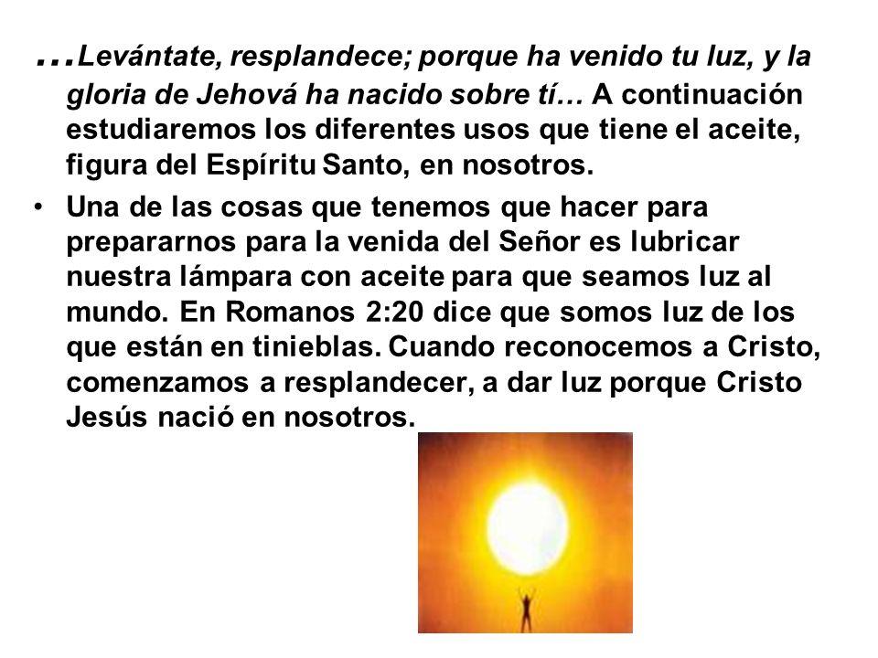 …Levántate, resplandece; porque ha venido tu luz, y la gloria de Jehová ha nacido sobre tí… A continuación estudiaremos los diferentes usos que tiene el aceite, figura del Espíritu Santo, en nosotros.