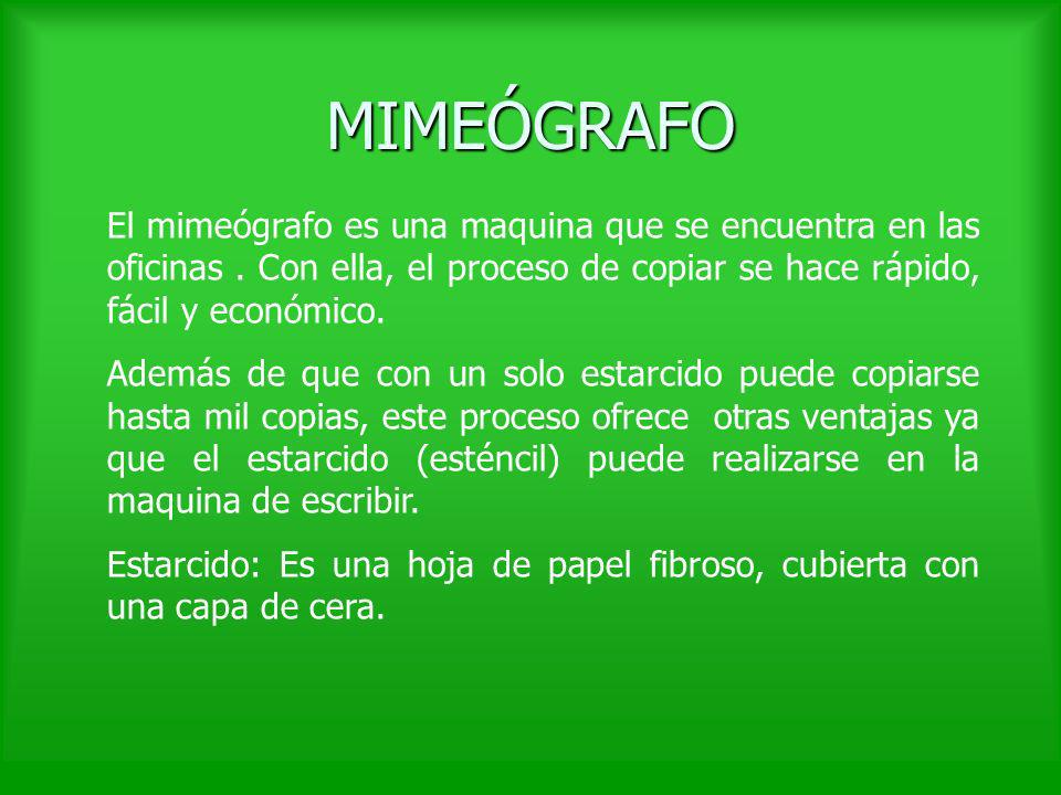 MIMEÓGRAFO El mimeógrafo es una maquina que se encuentra en las oficinas . Con ella, el proceso de copiar se hace rápido, fácil y económico.