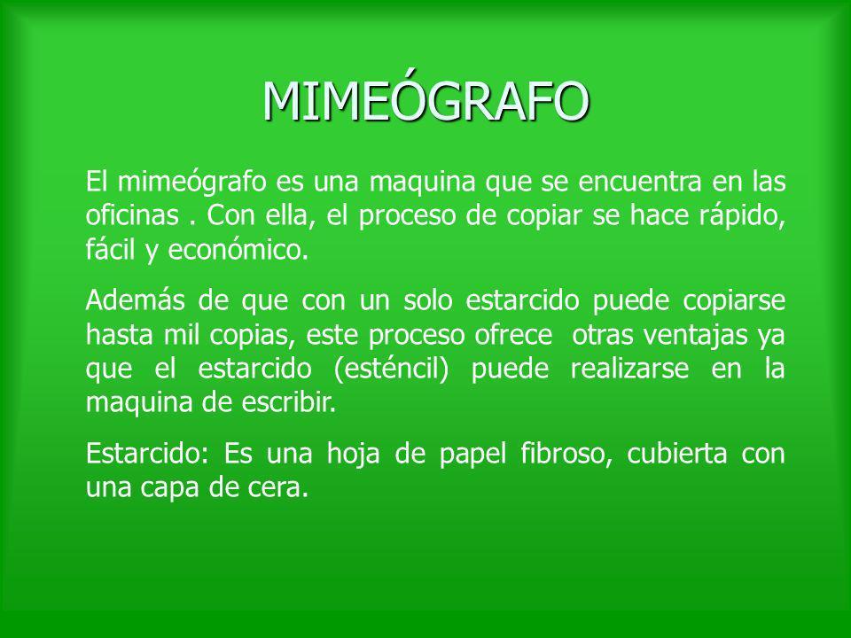 MIMEÓGRAFOEl mimeógrafo es una maquina que se encuentra en las oficinas . Con ella, el proceso de copiar se hace rápido, fácil y económico.