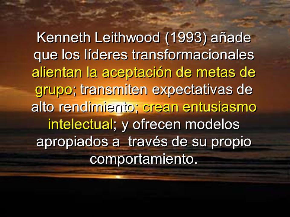 Kenneth Leithwood (1993) añade que los líderes transformacionales alientan la aceptación de metas de grupo; transmiten expectativas de alto rendimiento; crean entusiasmo intelectual; y ofrecen modelos apropiados a través de su propio comportamiento.