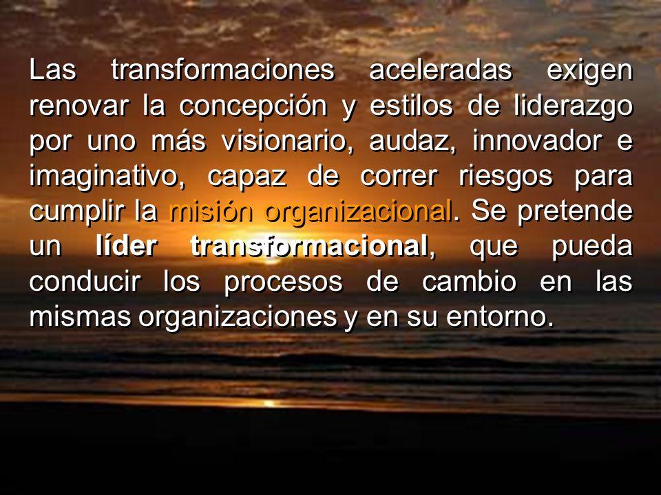 Las transformaciones aceleradas exigen renovar la concepción y estilos de liderazgo por uno más visionario, audaz, innovador e imaginativo, capaz de correr riesgos para cumplir la misión organizacional.