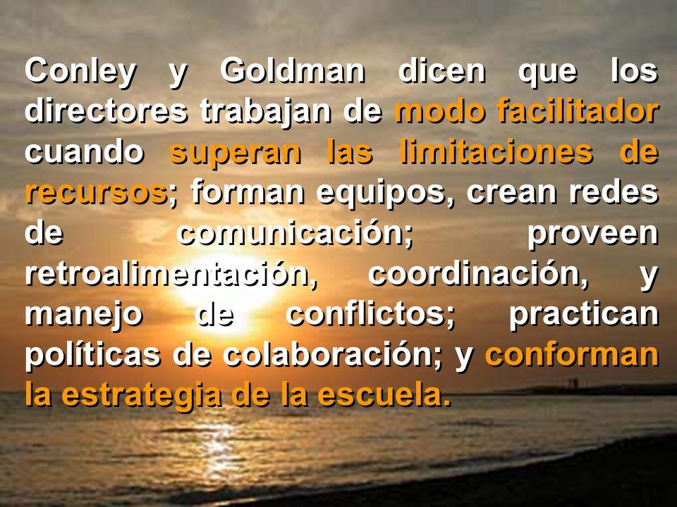 Conley y Goldman dicen que los directores trabajan de modo facilitador cuando superan las limitaciones de recursos; forman equipos, crean redes de comunicación; proveen retroalimentación, coordinación, y manejo de conflictos; practican políticas de colaboración; y conforman la estrategia de la escuela.