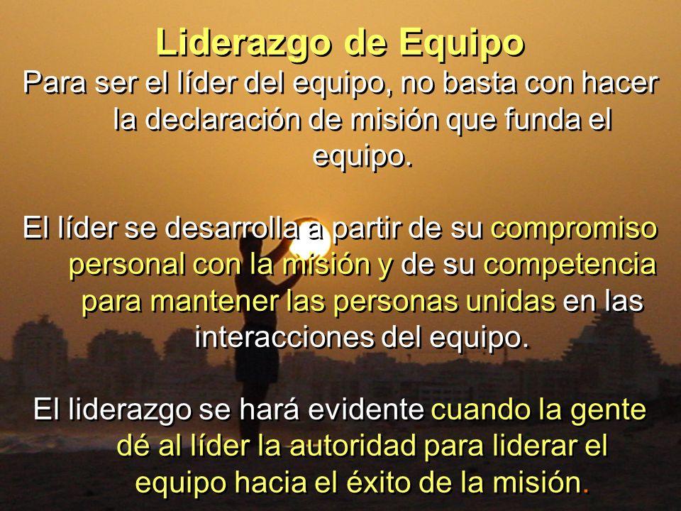 Liderazgo de Equipo Para ser el líder del equipo, no basta con hacer la declaración de misión que funda el equipo.