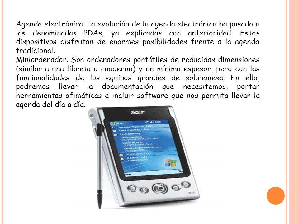 Agenda electrónica. La evolución de la agenda electrónica ha pasado a las denominadas PDAs, ya explicadas con anterioridad. Estos dispositivos disfrutan de enormes posibilidades frente a la agenda tradicional.