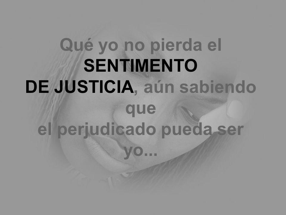 Qué yo no pierda el SENTIMENTO DE JUSTICIA, aún sabiendo que el perjudicado pueda ser yo...