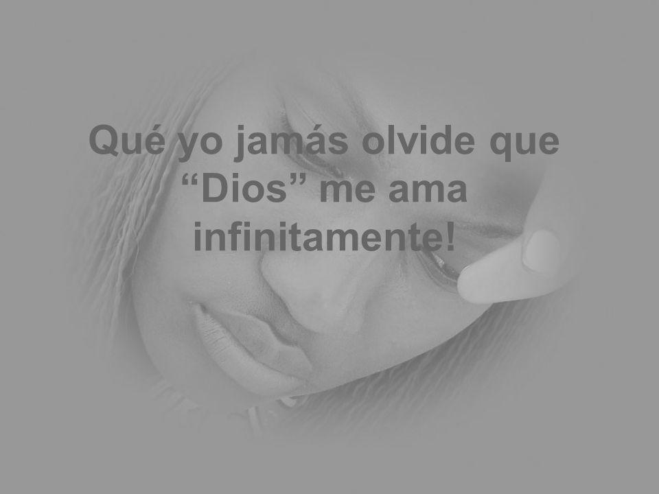 Qué yo jamás olvide que Dios me ama infinitamente!
