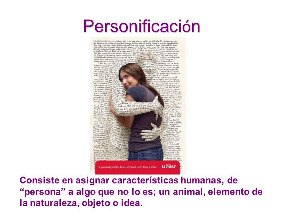 Personificación Consiste en asignar características humanas, de persona a algo que no lo es; un animal, elemento de la naturaleza, objeto o idea.