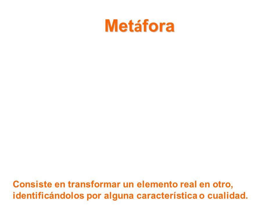 Metáfora Consiste en transformar un elemento real en otro, identificándolos por alguna característica o cualidad.