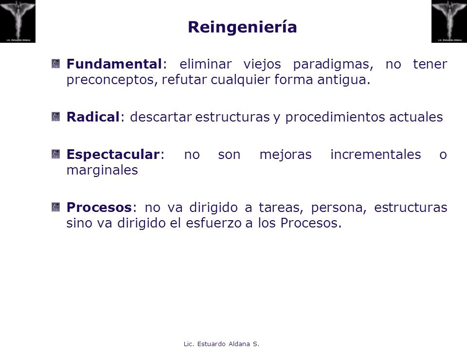 Reingeniería Fundamental: eliminar viejos paradigmas, no tener preconceptos, refutar cualquier forma antigua.