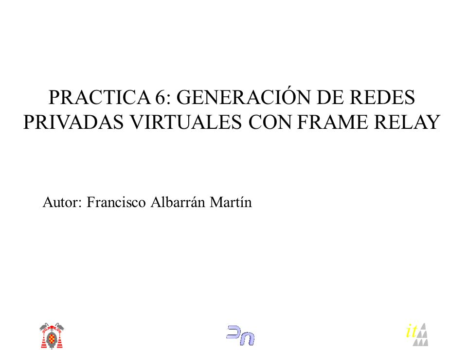 PRACTICA 6: GENERACIÓN DE REDES PRIVADAS VIRTUALES CON FRAME RELAY