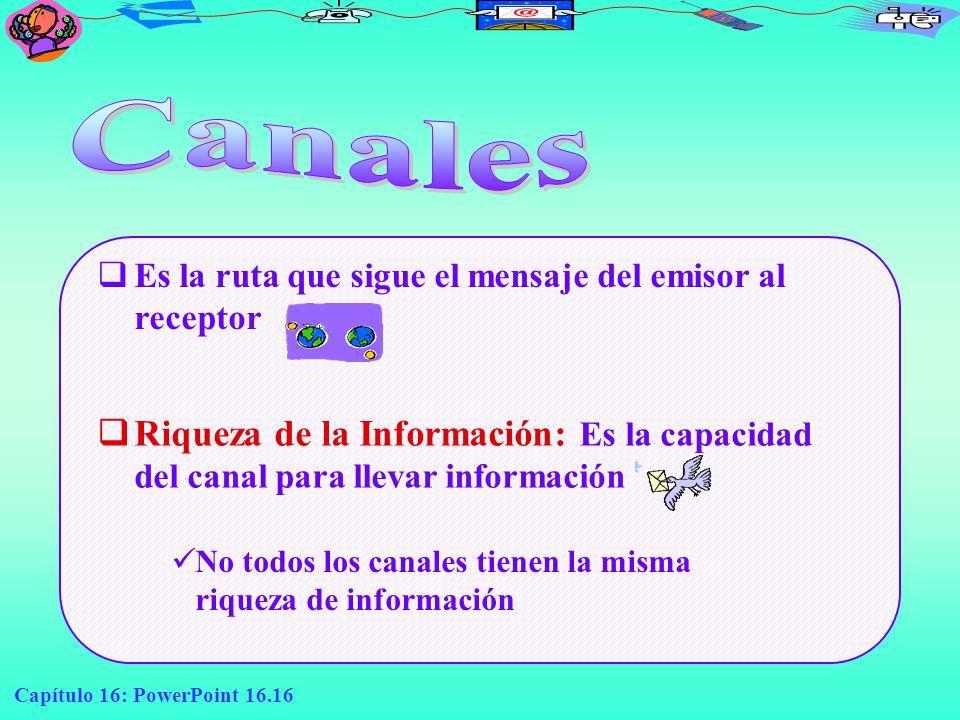 Canales Es la ruta que sigue el mensaje del emisor al receptor. Riqueza de la Información: Es la capacidad del canal para llevar información.