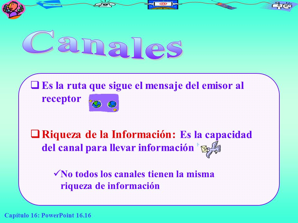 CanalesEs la ruta que sigue el mensaje del emisor al receptor. Riqueza de la Información: Es la capacidad del canal para llevar información.