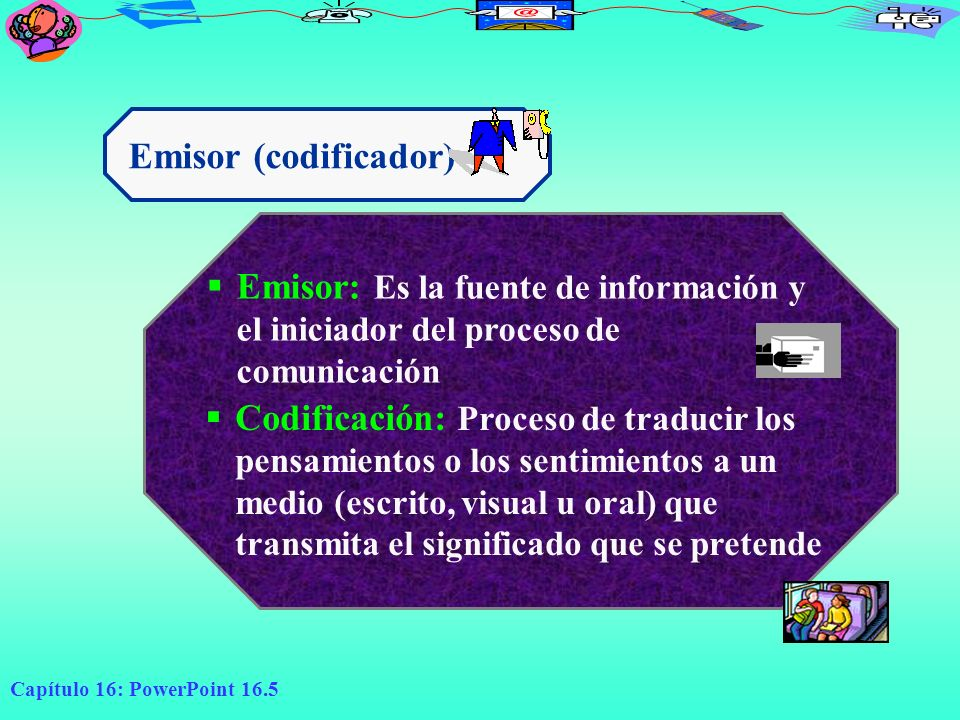 Emisor (codificador) Emisor: Es la fuente de información y el iniciador del proceso de comunicación.