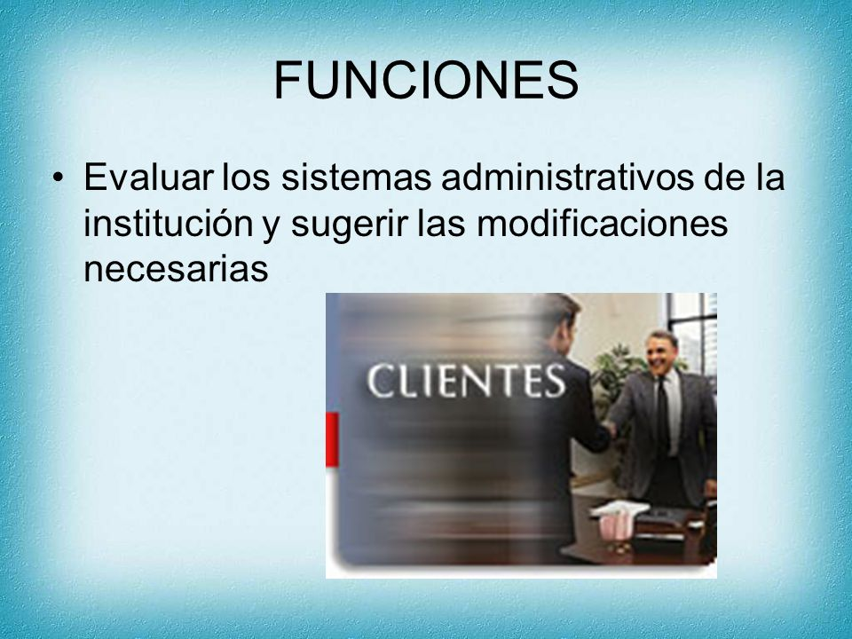 FUNCIONES Evaluar los sistemas administrativos de la institución y sugerir las modificaciones necesarias.