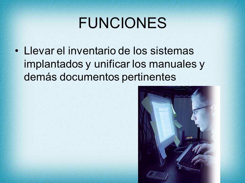 FUNCIONES Llevar el inventario de los sistemas implantados y unificar los manuales y demás documentos pertinentes.