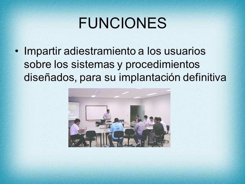 FUNCIONES Impartir adiestramiento a los usuarios sobre los sistemas y procedimientos diseñados, para su implantación definitiva.