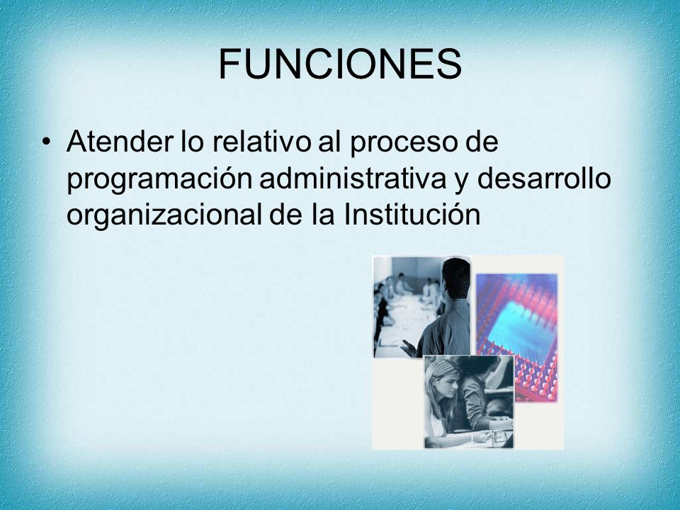 FUNCIONES Atender lo relativo al proceso de programación administrativa y desarrollo organizacional de la Institución.