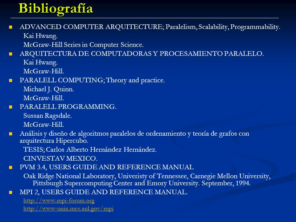 BibliografíaADVANCED COMPUTER ARQUITECTURE; Paralelism, Scalability, Programmability. Kai Hwang. McGraw-Hill Series in Computer Science.