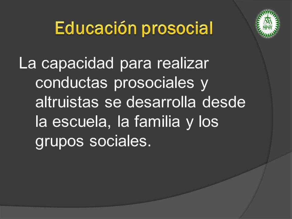Educación prosocial La capacidad para realizar conductas prosociales y altruistas se desarrolla desde la escuela, la familia y los grupos sociales.