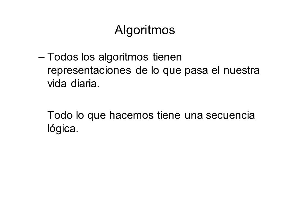 Algoritmos Todos los algoritmos tienen representaciones de lo que pasa el nuestra vida diaria.