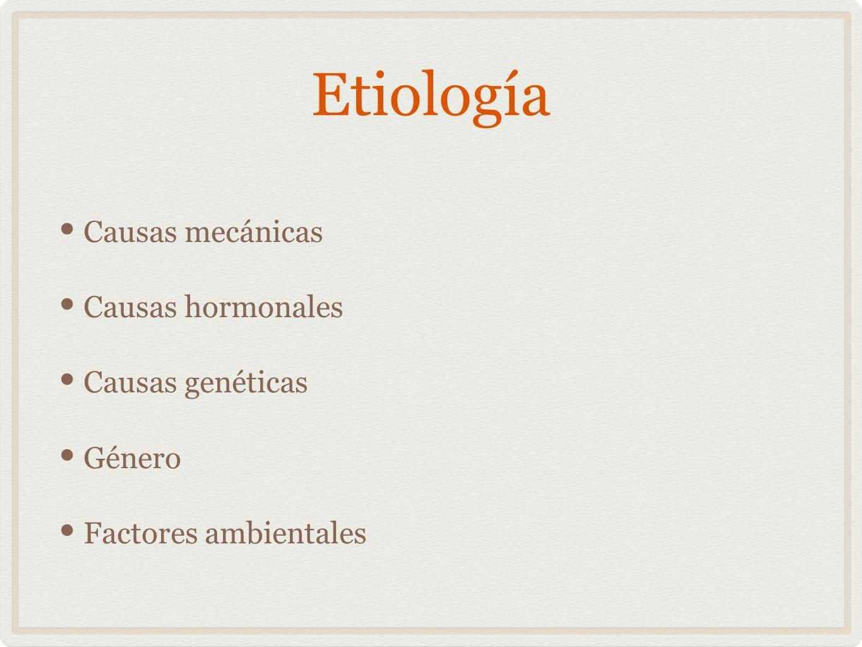 Etiología Causas mecánicas Causas hormonales Causas genéticas Género