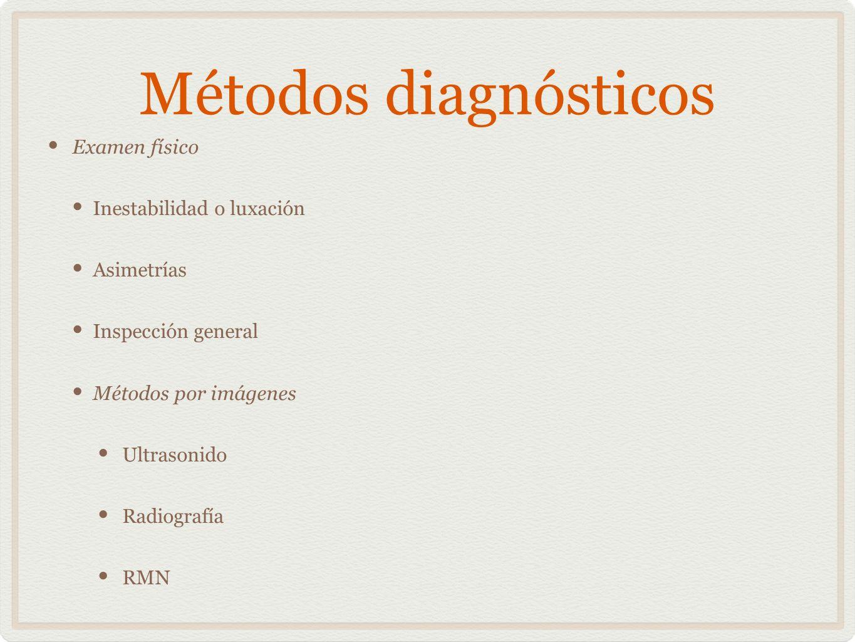 Métodos diagnósticos Examen físico Inestabilidad o luxación Asimetrías