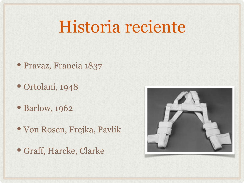 Historia reciente Pravaz, Francia 1837 Ortolani, 1948 Barlow, 1962