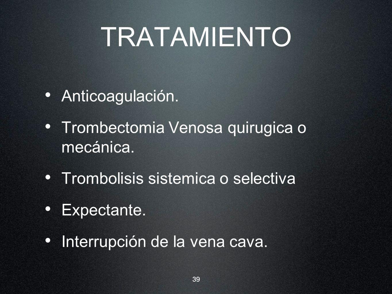 TRATAMIENTO Anticoagulación. Trombectomia Venosa quirugica o mecánica.