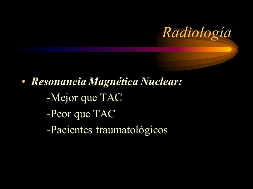 Radiología Resonancia Magnética Nuclear: -Mejor que TAC -Peor que TAC