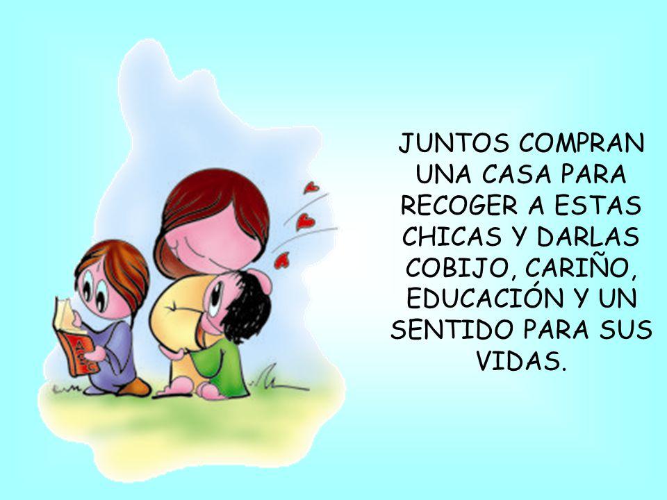 JUNTOS COMPRAN UNA CASA PARA RECOGER A ESTAS CHICAS Y DARLAS COBIJO, CARIÑO, EDUCACIÓN Y UN SENTIDO PARA SUS VIDAS.