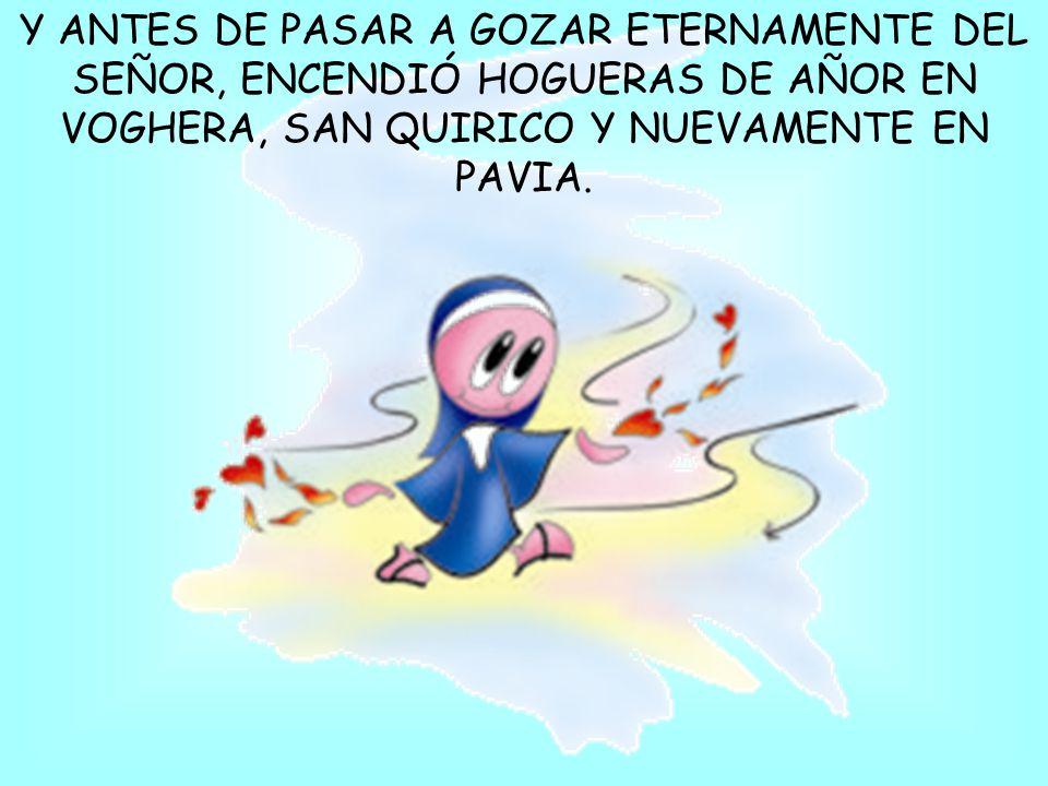 Y ANTES DE PASAR A GOZAR ETERNAMENTE DEL SEÑOR, ENCENDIÓ HOGUERAS DE AÑOR EN VOGHERA, SAN QUIRICO Y NUEVAMENTE EN PAVIA.