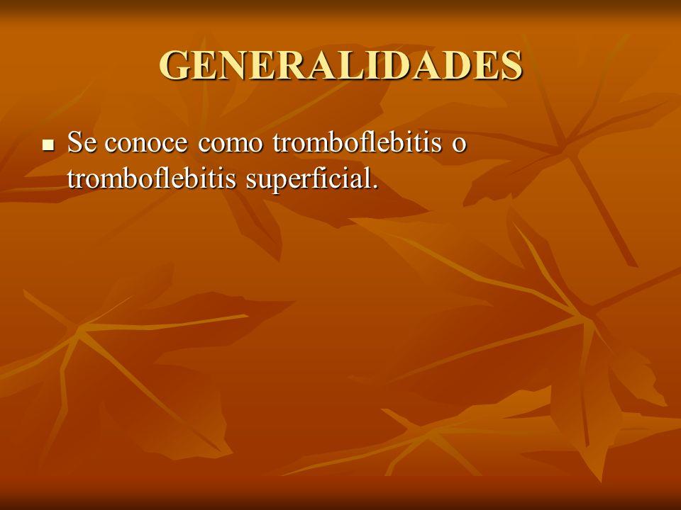 GENERALIDADES Se conoce como tromboflebitis o tromboflebitis superficial.