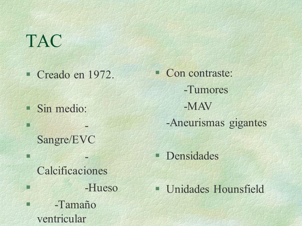 TAC Creado en 1972. Con contraste: -Tumores -MAV Sin medio:
