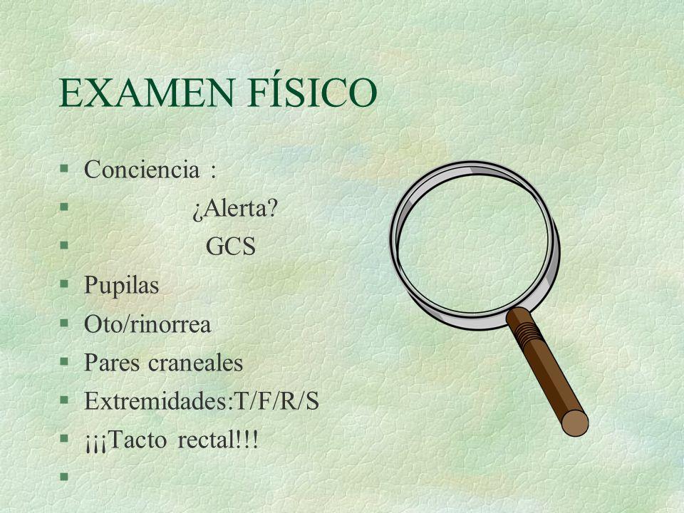 EXAMEN FÍSICO Conciencia : ¿Alerta GCS Pupilas Oto/rinorrea