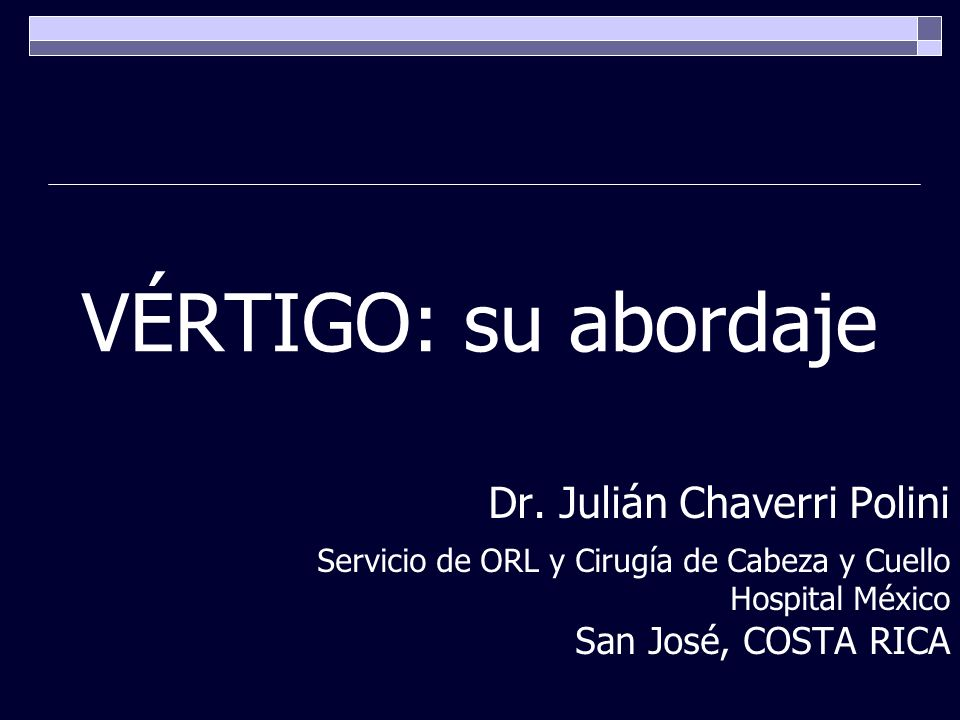 VÉRTIGO: su abordaje Dr. Julián Chaverri Polini San José, COSTA RICA