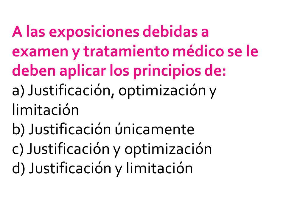 A las exposiciones debidas a examen y tratamiento médico se le deben aplicar los principios de: a) Justificación, optimización y limitación b) Justificación únicamente c) Justificación y optimización d) Justificación y limitación