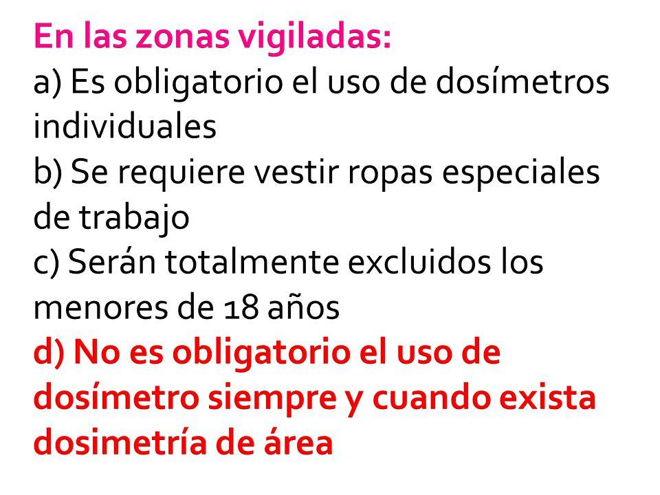 En las zonas vigiladas: a) Es obligatorio el uso de dosímetros individuales b) Se requiere vestir ropas especiales de trabajo c) Serán totalmente excluidos los menores de 18 años d) No es obligatorio el uso de dosímetro siempre y cuando exista dosimetría de área