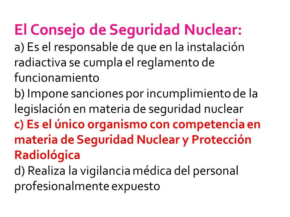 El Consejo de Seguridad Nuclear: a) Es el responsable de que en la instalación radiactiva se cumpla el reglamento de funcionamiento b) Impone sanciones por incumplimiento de la legislación en materia de seguridad nuclear c) Es el único organismo con competencia en materia de Seguridad Nuclear y Protección Radiológica d) Realiza la vigilancia médica del personal profesionalmente expuesto