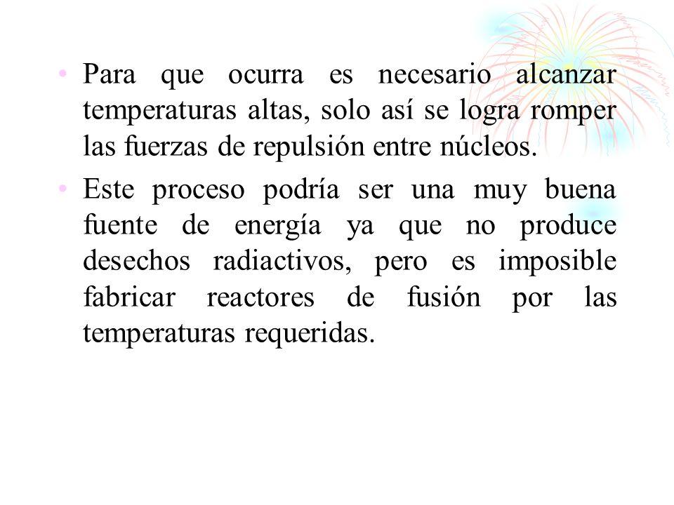 Para que ocurra es necesario alcanzar temperaturas altas, solo así se logra romper las fuerzas de repulsión entre núcleos.