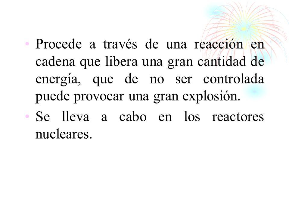 Procede a través de una reacción en cadena que libera una gran cantidad de energía, que de no ser controlada puede provocar una gran explosión.
