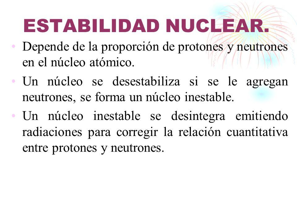ESTABILIDAD NUCLEAR. Depende de la proporción de protones y neutrones en el núcleo atómico.