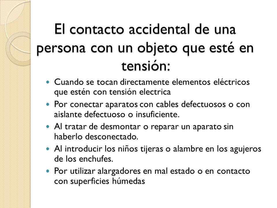 El contacto accidental de una persona con un objeto que esté en tensión: