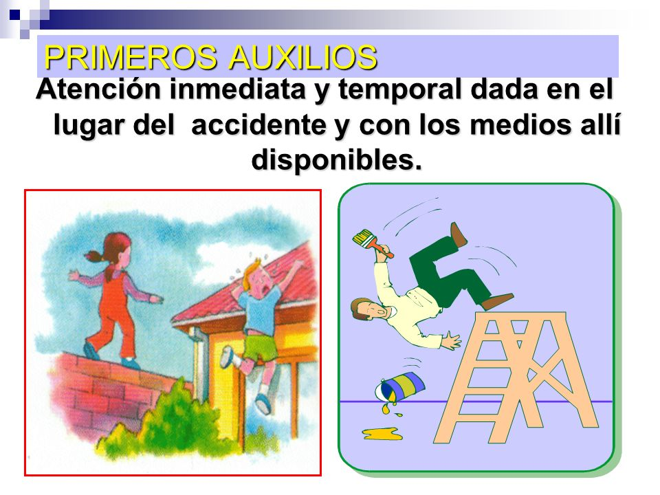 PRIMEROS AUXILIOS Atención inmediata y temporal dada en el lugar del accidente y con los medios allí disponibles.