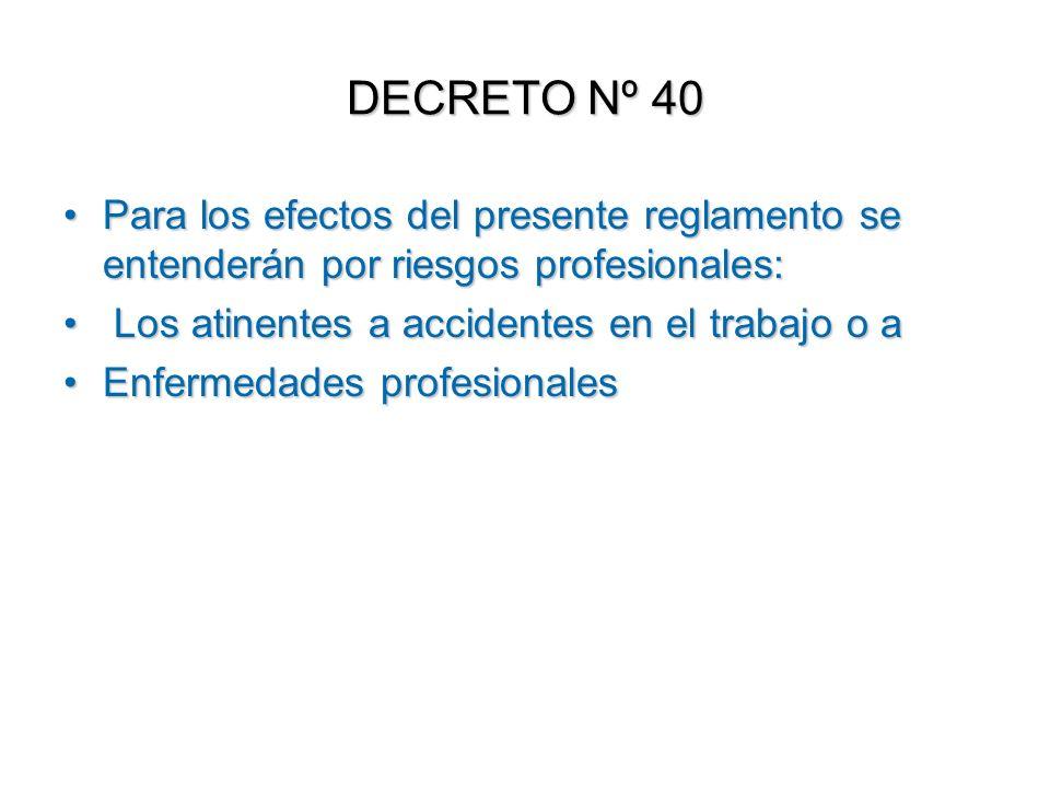 DECRETO Nº 40 Para los efectos del presente reglamento se entenderán por riesgos profesionales: Los atinentes a accidentes en el trabajo o a.
