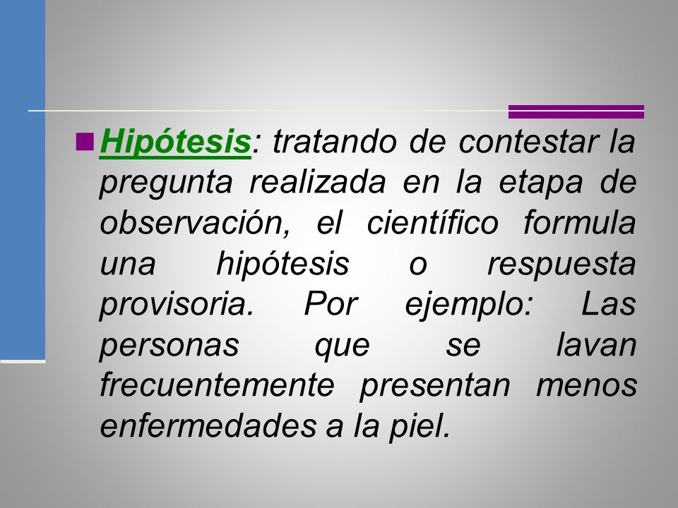 Hipótesis: tratando de contestar la pregunta realizada en la etapa de observación, el científico formula una hipótesis o respuesta provisoria.