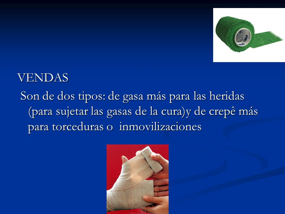 VENDAS Son de dos tipos: de gasa más para las heridas (para sujetar las gasas de la cura)y de crepê más para torceduras o inmovilizaciones.