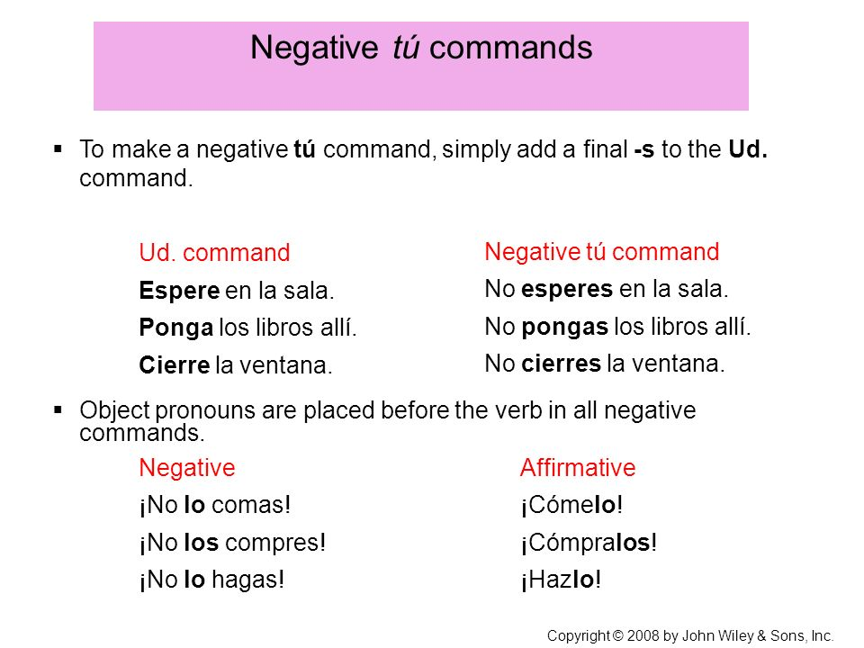 Negative tú commands To make a negative tú command, simply add a final -s to the Ud. command. Ud. command.