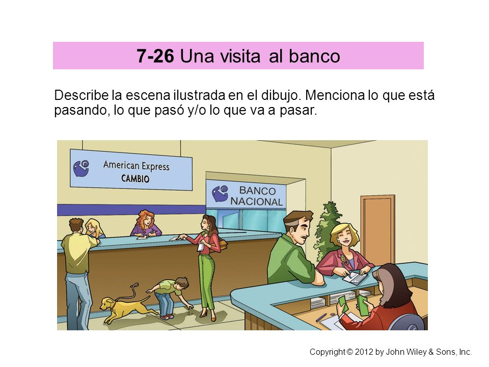 7-26 Una visita al banco Describe la escena ilustrada en el dibujo. Menciona lo que está pasando, lo que pasó y/o lo que va a pasar.